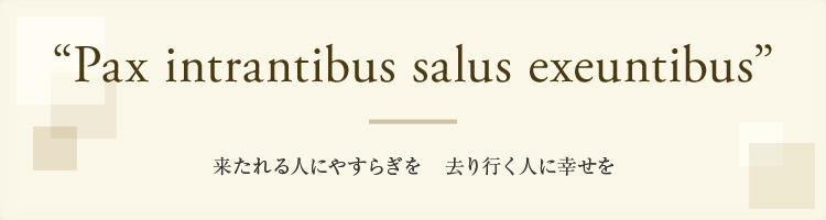 Pax intrantibus salus exeuntibus - 来たれる人にやすらぎを 去り行く人に幸せを